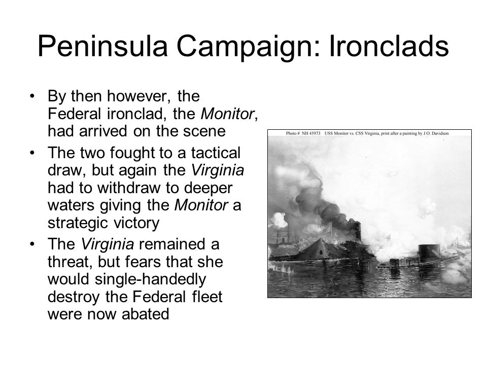 Peninsula Campaign: Ironclads By then however, the Federal ironclad, the Monitor, had arrived on the scene The two fought to a tactical draw, but again the Virginia had to withdraw to deeper waters giving the Monitor a strategic victory The Virginia remained a threat, but fears that she would single-handedly destroy the Federal fleet were now abated