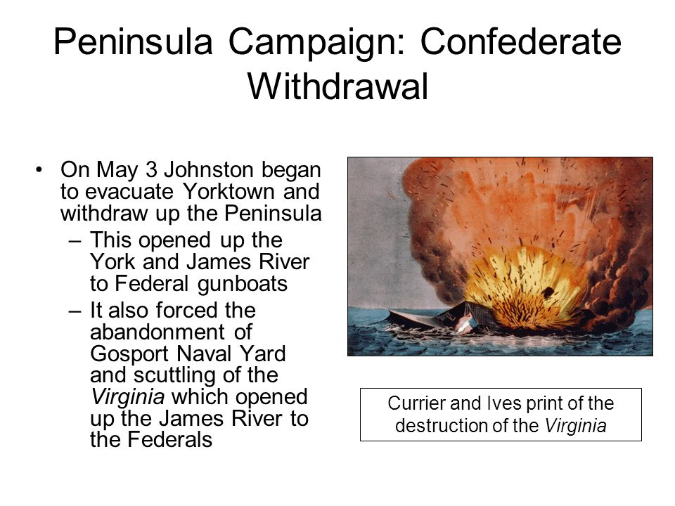 Peninsula Campaign: Confederate Withdrawal On May 3 Johnston began to evacuate Yorktown and withdraw up the Peninsula –This opened up the York and James River to Federal gunboats –It also forced the abandonment of Gosport Naval Yard and scuttling of the Virginia which opened up the James River to the Federals Currier and Ives print of the destruction of the Virginia
