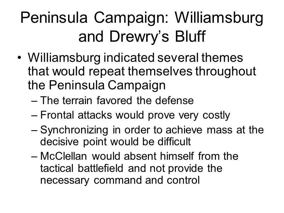Peninsula Campaign: Williamsburg and Drewry's Bluff Williamsburg indicated several themes that would repeat themselves throughout the Peninsula Campaign –The terrain favored the defense –Frontal attacks would prove very costly –Synchronizing in order to achieve mass at the decisive point would be difficult –McClellan would absent himself from the tactical battlefield and not provide the necessary command and control