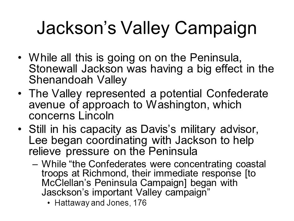 Jackson's Valley Campaign While all this is going on on the Peninsula, Stonewall Jackson was having a big effect in the Shenandoah Valley The Valley represented a potential Confederate avenue of approach to Washington, which concerns Lincoln Still in his capacity as Davis's military advisor, Lee began coordinating with Jackson to help relieve pressure on the Peninsula –While the Confederates were concentrating coastal troops at Richmond, their immediate response [to McClellan's Peninsula Campaign] began with Jasckson's important Valley campaign Hattaway and Jones, 176