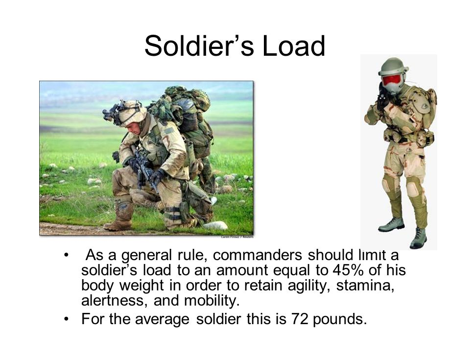 Soldier's Load As a general rule, commanders should limit a soldier's load to an amount equal to 45% of his body weight in order to retain agility, st