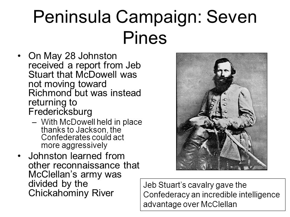 Peninsula Campaign: Seven Pines On May 28 Johnston received a report from Jeb Stuart that McDowell was not moving toward Richmond but was instead returning to Fredericksburg –With McDowell held in place thanks to Jackson, the Confederates could act more aggressively Johnston learned from other reconnaissance that McClellan's army was divided by the Chickahominy River Jeb Stuart's cavalry gave the Confederacy an incredible intelligence advantage over McClellan