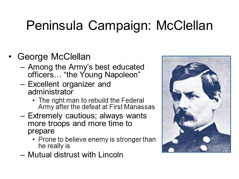 Peninsula Campaign: McClellan George McClellan –Among the Army's best educated officers… the Young Napoleon –Excellent organizer and administrator The right man to rebuild the Federal Army after the defeat at First Manassas –Extremely cautious; always wants more troops and more time to prepare Prone to believe enemy is stronger than he really is –Mutual distrust with Lincoln