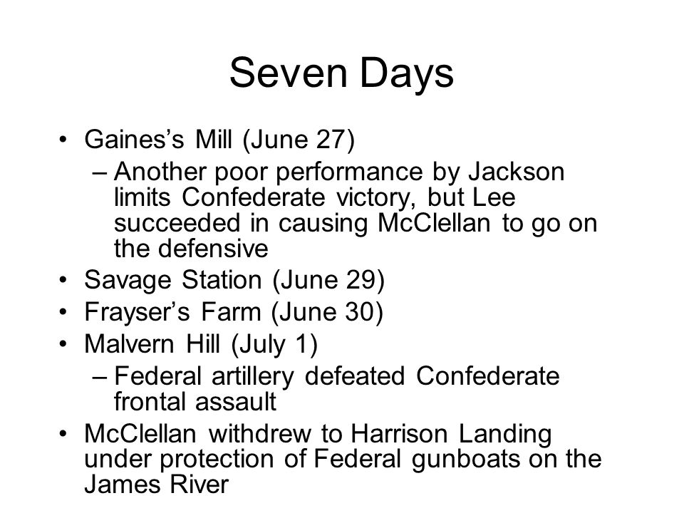 Seven Days Gaines's Mill (June 27) –Another poor performance by Jackson limits Confederate victory, but Lee succeeded in causing McClellan to go on the defensive Savage Station (June 29) Frayser's Farm (June 30) Malvern Hill (July 1) –Federal artillery defeated Confederate frontal assault McClellan withdrew to Harrison Landing under protection of Federal gunboats on the James River