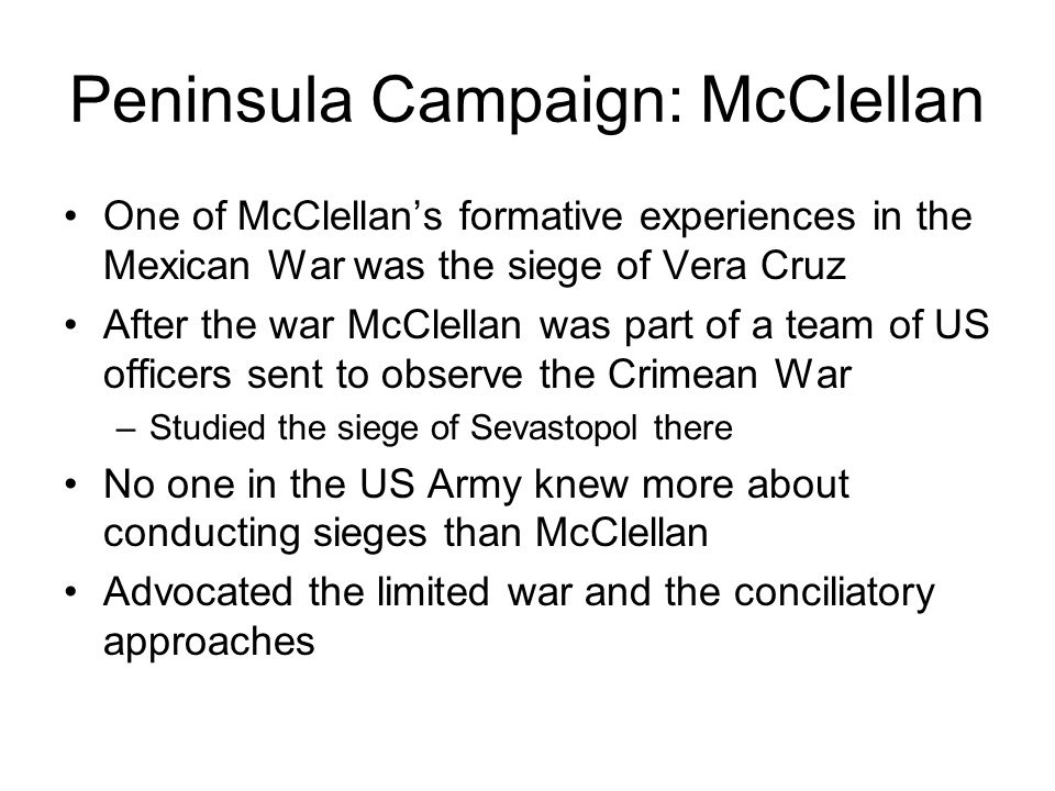 Peninsula Campaign: McClellan One of McClellan's formative experiences in the Mexican War was the siege of Vera Cruz After the war McClellan was part of a team of US officers sent to observe the Crimean War –Studied the siege of Sevastopol there No one in the US Army knew more about conducting sieges than McClellan Advocated the limited war and the conciliatory approaches