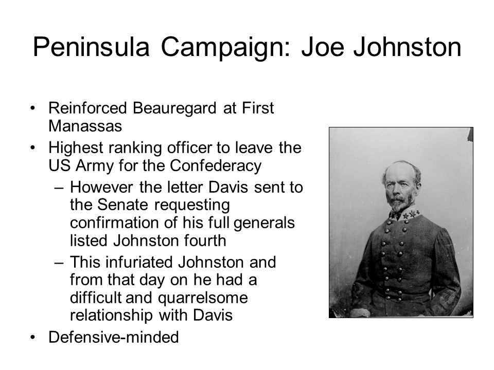 Peninsula Campaign: Joe Johnston Reinforced Beauregard at First Manassas Highest ranking officer to leave the US Army for the Confederacy –However the letter Davis sent to the Senate requesting confirmation of his full generals listed Johnston fourth –This infuriated Johnston and from that day on he had a difficult and quarrelsome relationship with Davis Defensive-minded