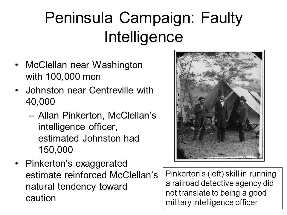 Peninsula Campaign: Faulty Intelligence McClellan near Washington with 100,000 men Johnston near Centreville with 40,000 –Allan Pinkerton, McClellan's