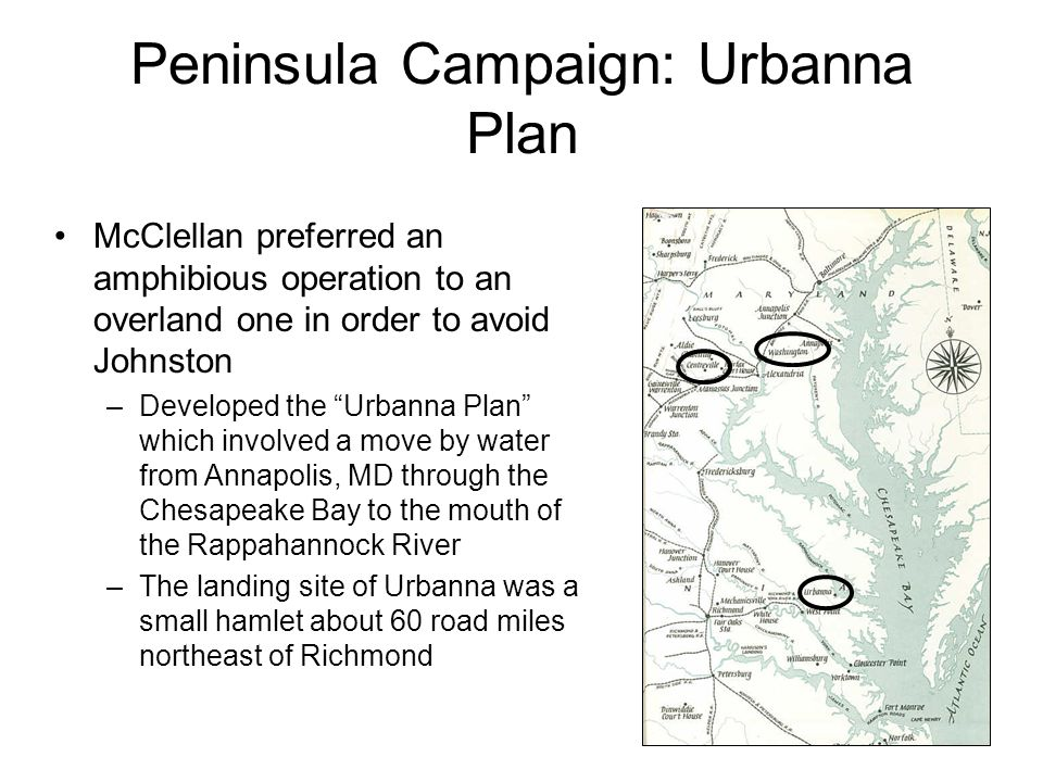 Peninsula Campaign: Urbanna Plan McClellan hoped to avoid attacking Johnston frontally Instead he would insert himself between Johnston and Richmond, forcing Johnston to evacuate his strong Manassas- Centreville line in order to defend the Confederate capital The Urbanna Plan was designed to be a turning movement