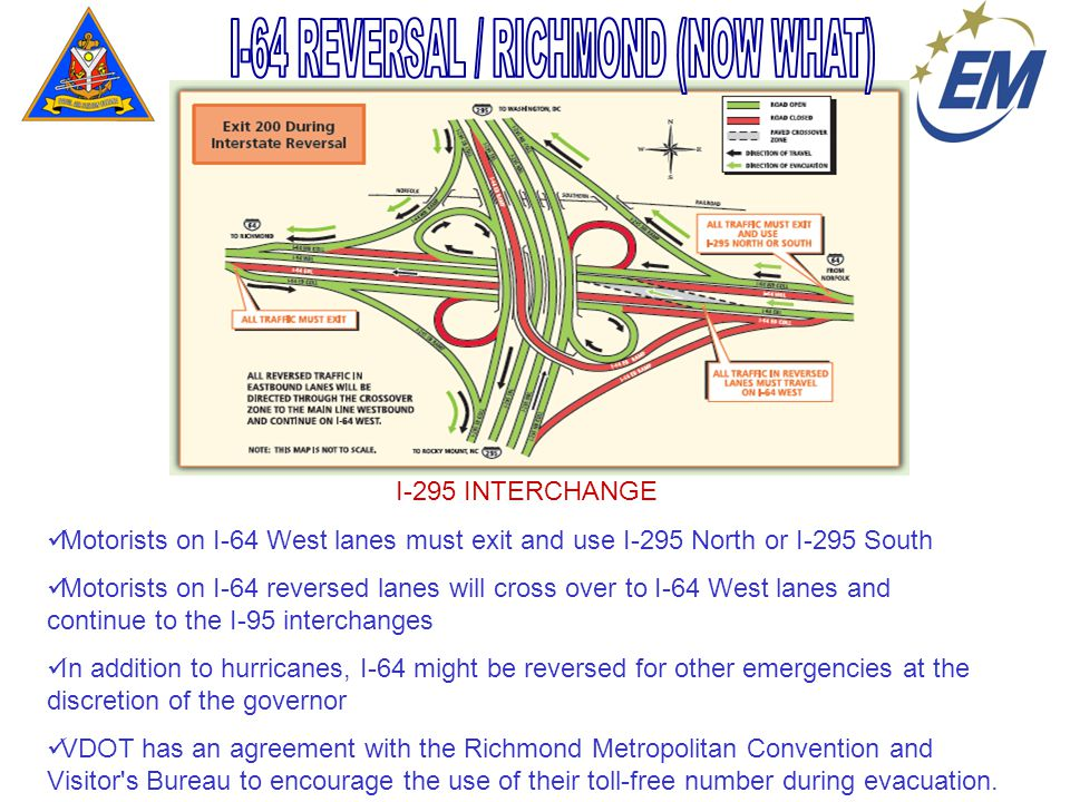 I-295 INTERCHANGE Motorists on I-64 West lanes must exit and use I-295 North or I-295 South Motorists on I-64 reversed lanes will cross over to I-64 West lanes and continue to the I-95 interchanges In addition to hurricanes, I-64 might be reversed for other emergencies at the discretion of the governor VDOT has an agreement with the Richmond Metropolitan Convention and Visitor s Bureau to encourage the use of their toll-free number during evacuation.