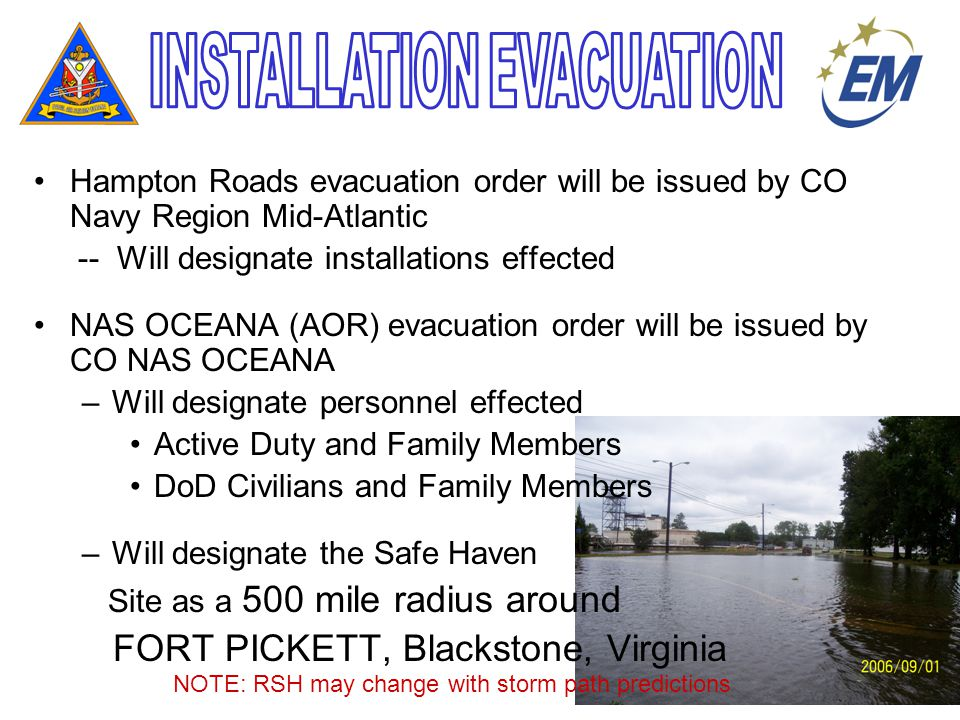 Hampton Roads evacuation order will be issued by CO Navy Region Mid-Atlantic -- Will designate installations effected NAS OCEANA (AOR) evacuation order will be issued by CO NAS OCEANA –Will designate personnel effected Active Duty and Family Members DoD Civilians and Family Members –Will designate the Safe Haven Site as a 500 mile radius around FORT PICKETT, Blackstone, Virginia NOTE: RSH may change with storm path predictions