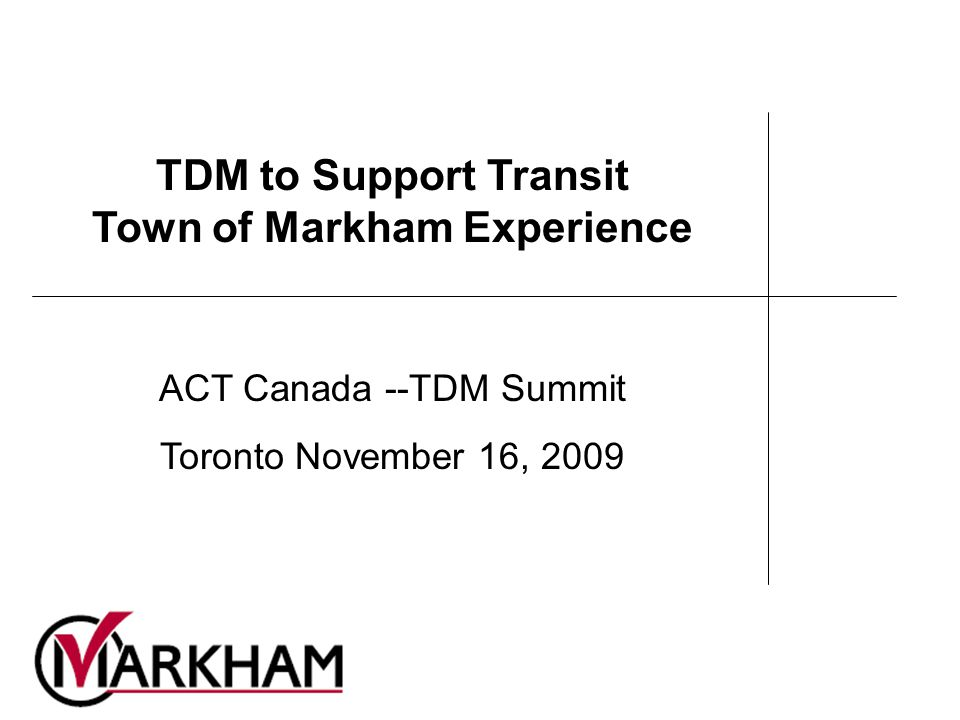 TDM to Support Transit Town of Markham Experience ACT Canada --TDM Summit Toronto November 16, 2009