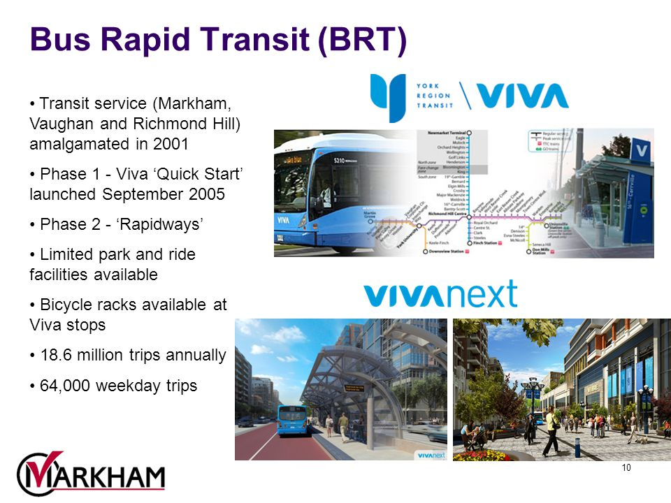 10 Bus Rapid Transit (BRT) Transit service (Markham, Vaughan and Richmond Hill) amalgamated in 2001 Phase 1 - Viva 'Quick Start' launched September 2005 Phase 2 - 'Rapidways' Limited park and ride facilities available Bicycle racks available at Viva stops 18.6 million trips annually 64,000 weekday trips