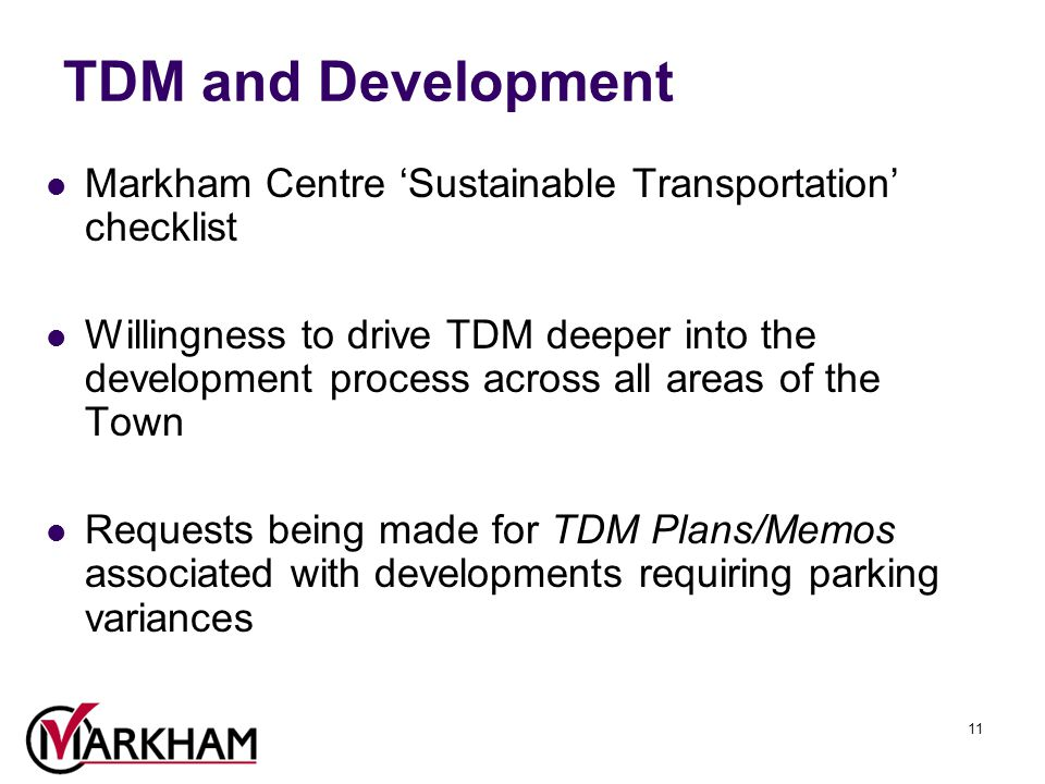 11 TDM and Development Markham Centre 'Sustainable Transportation' checklist Willingness to drive TDM deeper into the development process across all areas of the Town Requests being made for TDM Plans/Memos associated with developments requiring parking variances