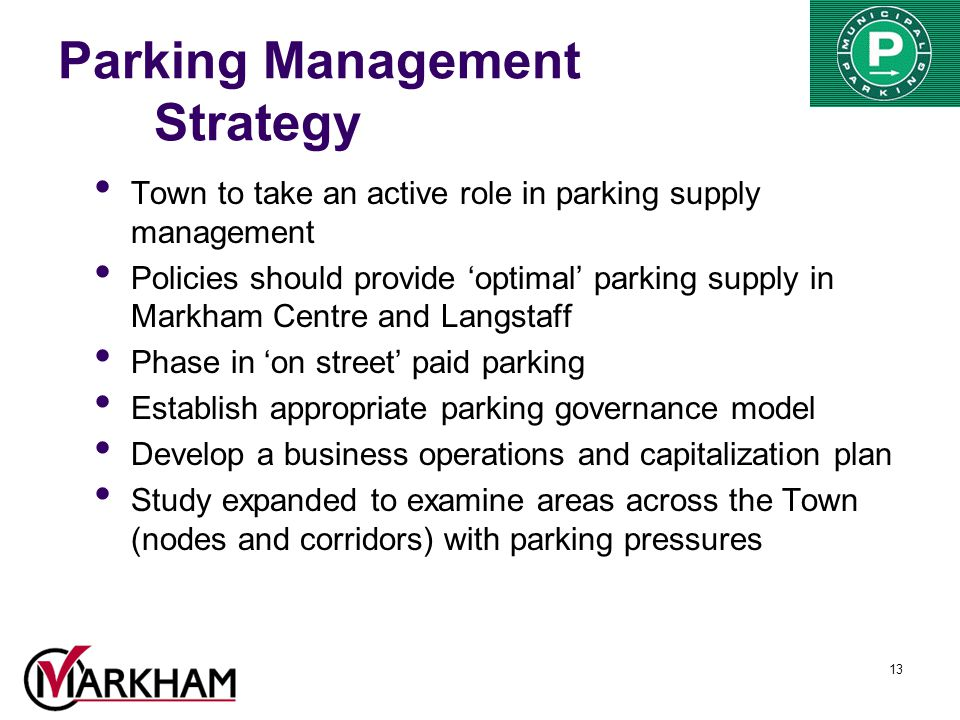 13 Parking Management Strategy Town to take an active role in parking supply management Policies should provide 'optimal' parking supply in Markham Centre and Langstaff Phase in 'on street' paid parking Establish appropriate parking governance model Develop a business operations and capitalization plan Study expanded to examine areas across the Town (nodes and corridors) with parking pressures