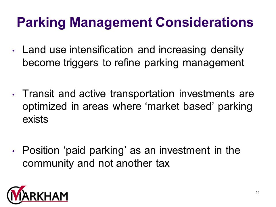 14 Parking Management Considerations Land use intensification and increasing density become triggers to refine parking management Transit and active transportation investments are optimized in areas where 'market based' parking exists Position 'paid parking' as an investment in the community and not another tax