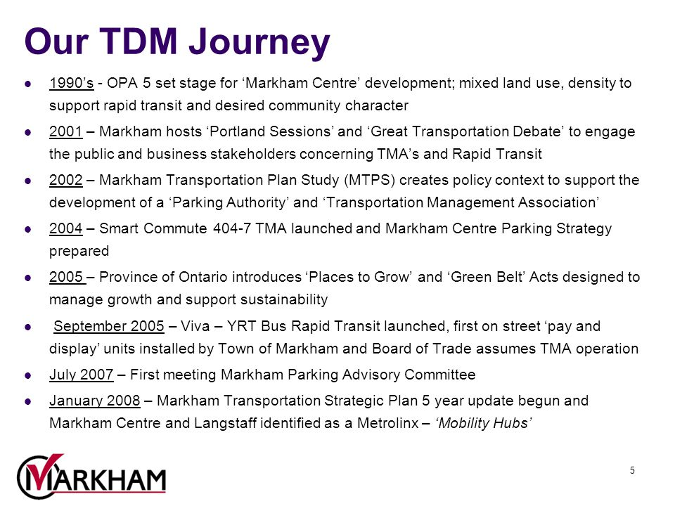 5 Our TDM Journey 1990's - OPA 5 set stage for 'Markham Centre' development; mixed land use, density to support rapid transit and desired community character 2001 – Markham hosts 'Portland Sessions' and 'Great Transportation Debate' to engage the public and business stakeholders concerning TMA's and Rapid Transit 2002 – Markham Transportation Plan Study (MTPS) creates policy context to support the development of a 'Parking Authority' and 'Transportation Management Association' 2004 – Smart Commute 404-7 TMA launched and Markham Centre Parking Strategy prepared 2005 – Province of Ontario introduces 'Places to Grow' and 'Green Belt' Acts designed to manage growth and support sustainability September 2005 – Viva – YRT Bus Rapid Transit launched, first on street 'pay and display' units installed by Town of Markham and Board of Trade assumes TMA operation July 2007 – First meeting Markham Parking Advisory Committee January 2008 – Markham Transportation Strategic Plan 5 year update begun and Markham Centre and Langstaff identified as a Metrolinx – 'Mobility Hubs'