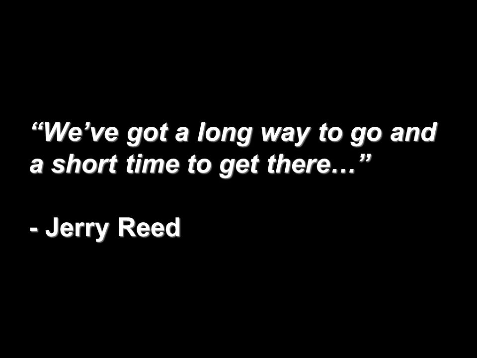 """We've got a long way to go and a short time to get there…"" - Jerry Reed"