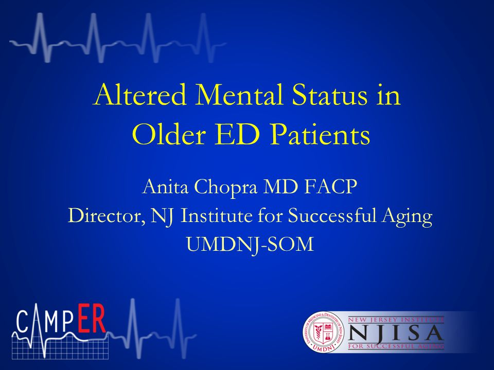 Altered Mental Status in Older ED Patients Anita Chopra MD FACP Director, NJ Institute for Successful Aging UMDNJ-SOM