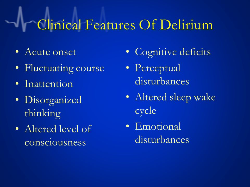 Clinical Features Of Delirium Acute onset Fluctuating course Inattention Disorganized thinking Altered level of consciousness Cognitive deficits Perceptual disturbances Altered sleep wake cycle Emotional disturbances