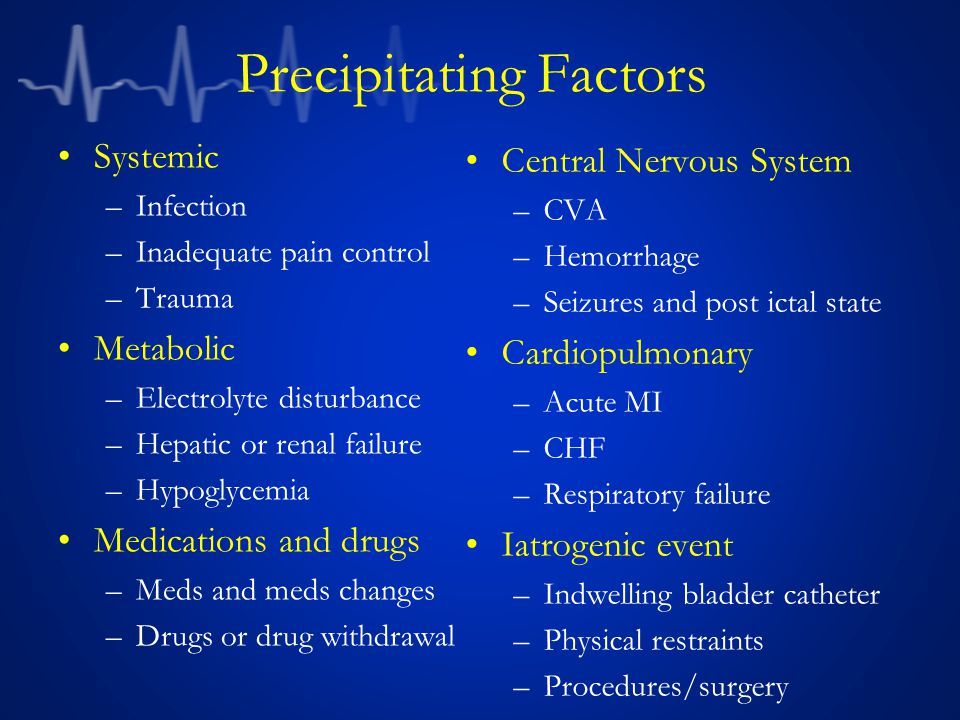 Precipitating Factors Systemic –Infection –Inadequate pain control –Trauma Metabolic –Electrolyte disturbance –Hepatic or renal failure –Hypoglycemia Medications and drugs –Meds and meds changes –Drugs or drug withdrawal Central Nervous System –CVA –Hemorrhage –Seizures and post ictal state Cardiopulmonary –Acute MI –CHF –Respiratory failure Iatrogenic event –Indwelling bladder catheter –Physical restraints –Procedures/surgery