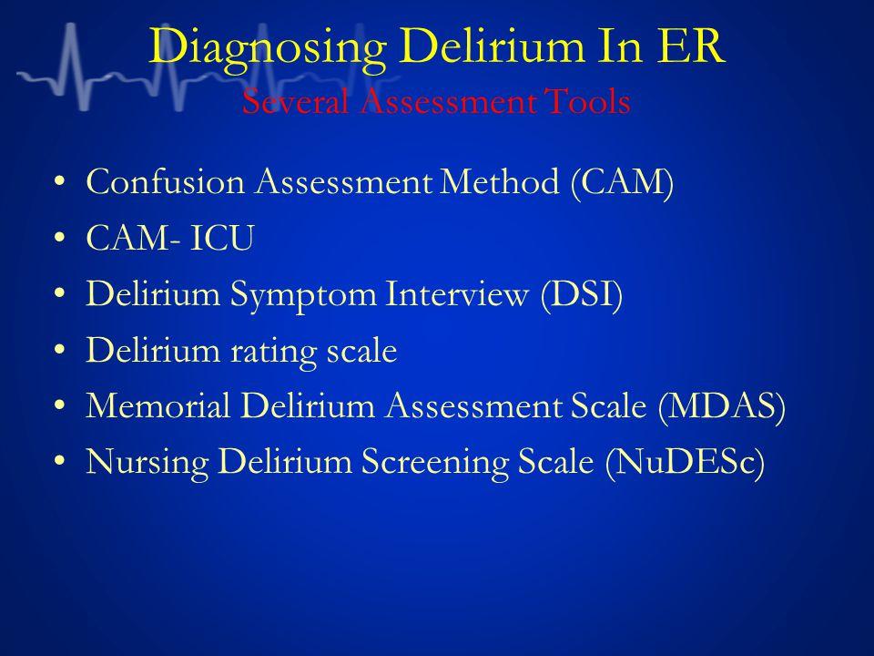 Diagnosing Delirium In ER Several Assessment Tools Confusion Assessment Method (CAM) CAM- ICU Delirium Symptom Interview (DSI) Delirium rating scale Memorial Delirium Assessment Scale (MDAS) Nursing Delirium Screening Scale (NuDESc)