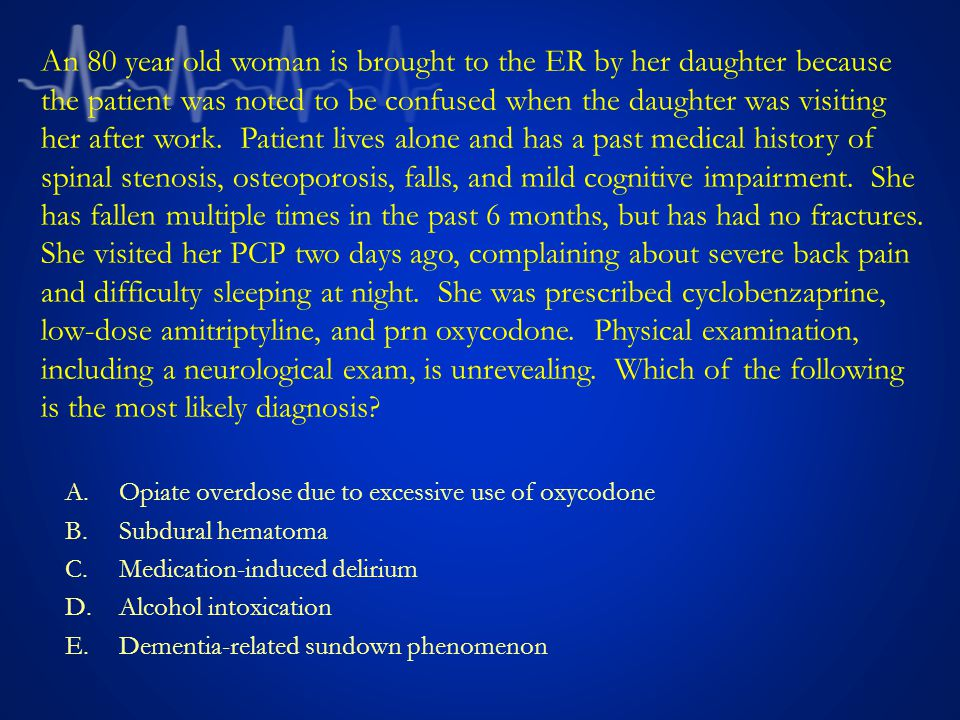 A.Opiate overdose due to excessive use of oxycodone B.Subdural hematoma C.Medication-induced delirium D.Alcohol intoxication E.Dementia-related sundown phenomenon An 80 year old woman is brought to the ER by her daughter because the patient was noted to be confused when the daughter was visiting her after work.