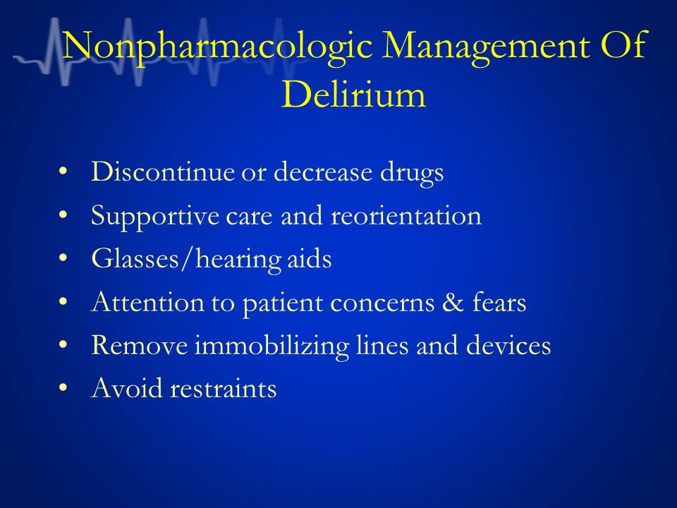 Nonpharmacologic Management Of Delirium Discontinue or decrease drugs Supportive care and reorientation Glasses/hearing aids Attention to patient concerns & fears Remove immobilizing lines and devices Avoid restraints