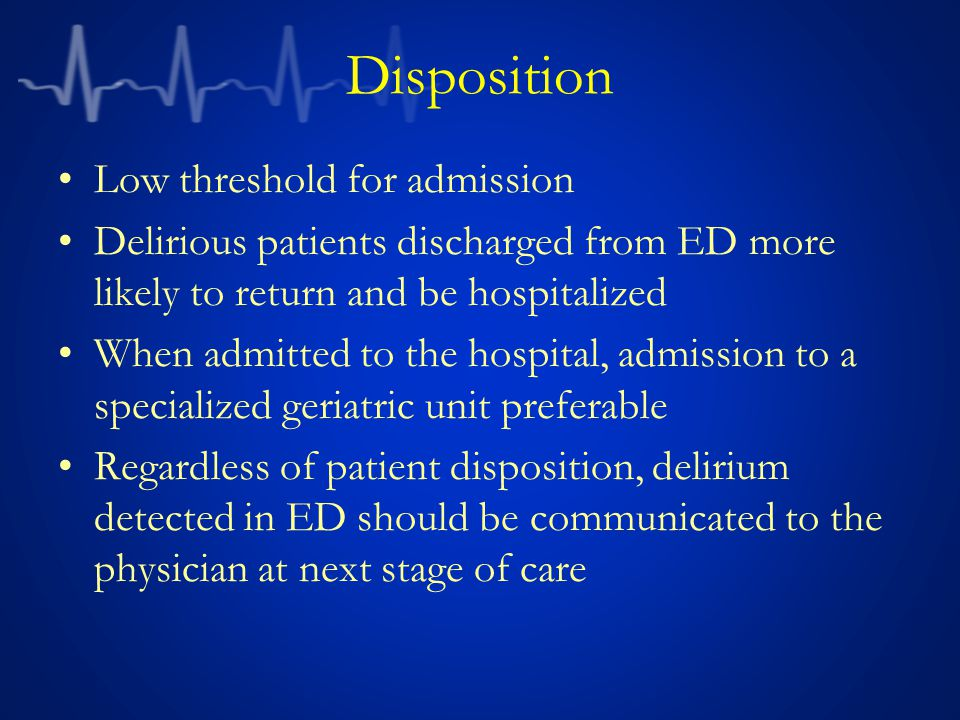 Disposition Low threshold for admission Delirious patients discharged from ED more likely to return and be hospitalized When admitted to the hospital, admission to a specialized geriatric unit preferable Regardless of patient disposition, delirium detected in ED should be communicated to the physician at next stage of care