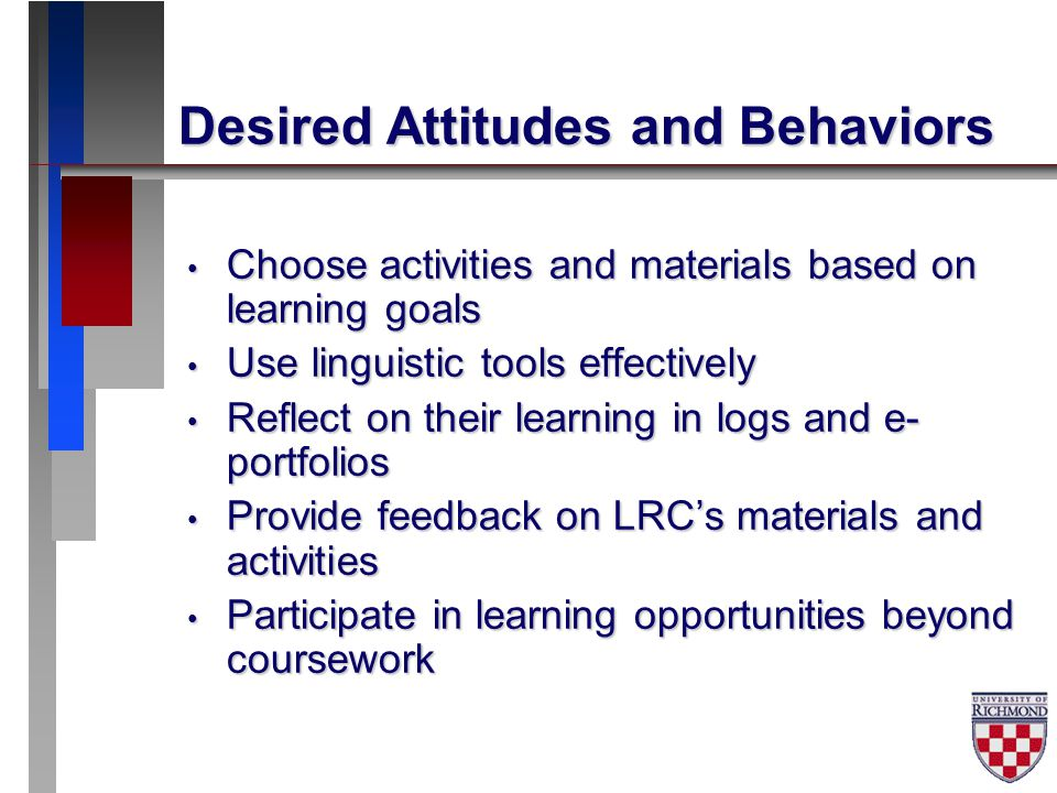 Desired Attitudes and Behaviors Choose activities and materials based on learning goals Choose activities and materials based on learning goals Use linguistic tools effectively Use linguistic tools effectively Reflect on their learning in logs and e- portfolios Reflect on their learning in logs and e- portfolios Provide feedback on LRC's materials and activities Provide feedback on LRC's materials and activities Participate in learning opportunities beyond coursework Participate in learning opportunities beyond coursework