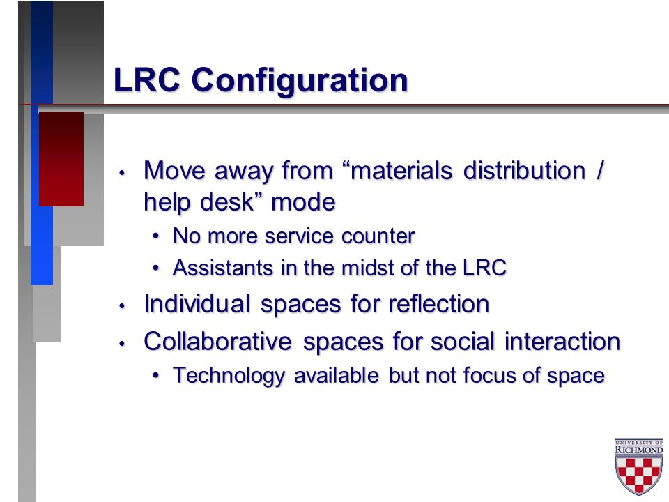 LRC Configuration Move away from materials distribution / help desk mode Move away from materials distribution / help desk mode No more service counterNo more service counter Assistants in the midst of the LRCAssistants in the midst of the LRC Individual spaces for reflection Individual spaces for reflection Collaborative spaces for social interaction Collaborative spaces for social interaction Technology available but not focus of spaceTechnology available but not focus of space