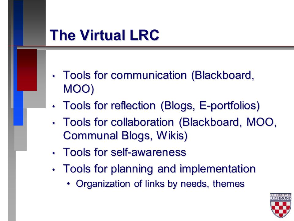 The Virtual LRC Tools for communication (Blackboard, MOO) Tools for communication (Blackboard, MOO) Tools for reflection (Blogs, E-portfolios) Tools for reflection (Blogs, E-portfolios) Tools for collaboration (Blackboard, MOO, Communal Blogs, Wikis) Tools for collaboration (Blackboard, MOO, Communal Blogs, Wikis) Tools for self-awareness Tools for self-awareness Tools for planning and implementation Tools for planning and implementation Organization of links by needs, themesOrganization of links by needs, themes