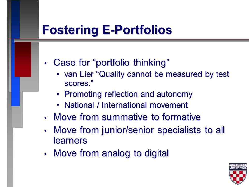 Fostering E-Portfolios Case for portfolio thinking Case for portfolio thinking van Lier Quality cannot be measured by test scores. van Lier Quality cannot be measured by test scores. Promoting reflection and autonomyPromoting reflection and autonomy National / International movementNational / International movement Move from summative to formative Move from summative to formative Move from junior/senior specialists to all learners Move from junior/senior specialists to all learners Move from analog to digital Move from analog to digital