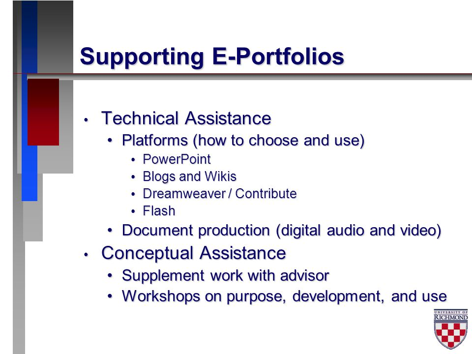 Supporting E-Portfolios Technical Assistance Technical Assistance Platforms (how to choose and use)Platforms (how to choose and use) PowerPoint PowerPoint Blogs and Wikis Blogs and Wikis Dreamweaver / Contribute Dreamweaver / Contribute Flash Flash Document production (digital audio and video)Document production (digital audio and video) Conceptual Assistance Conceptual Assistance Supplement work with advisorSupplement work with advisor Workshops on purpose, development, and useWorkshops on purpose, development, and use