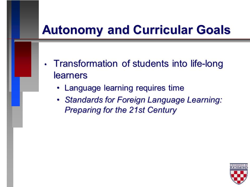 Autonomy and Curricular Goals Transformation of students into life-long learners Transformation of students into life-long learners Language learning requires timeLanguage learning requires time Standards for Foreign Language Learning: Preparing for the 21st CenturyStandards for Foreign Language Learning: Preparing for the 21st Century