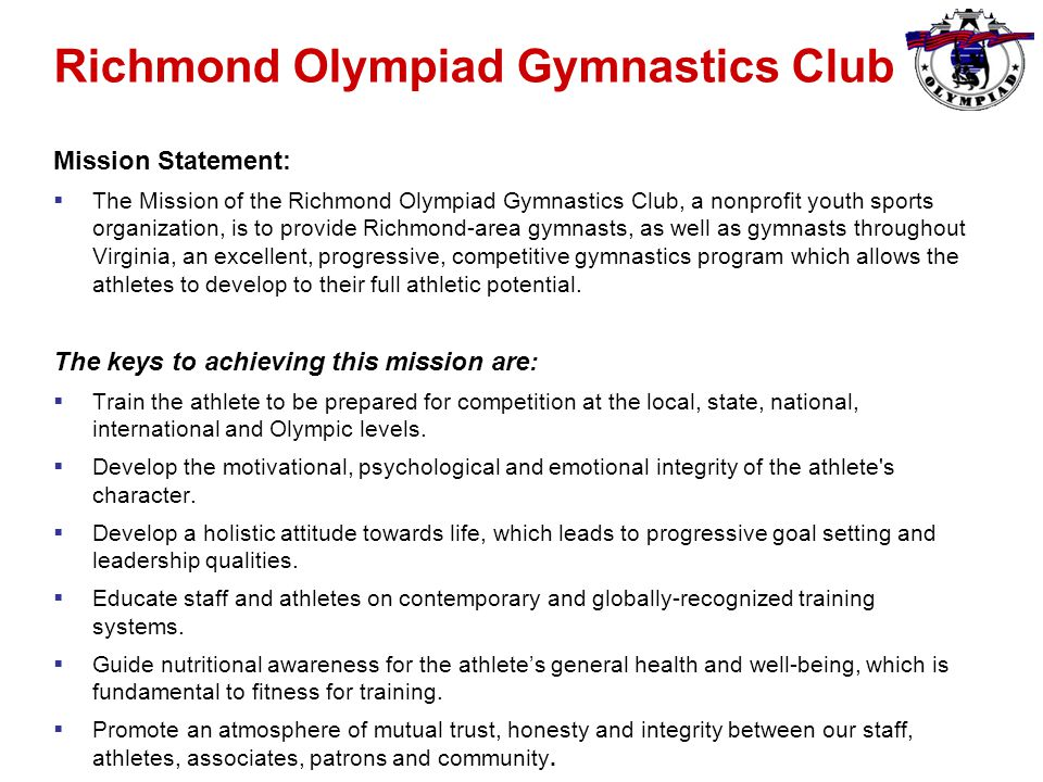 Richmond Olympiad Gymnastics Club Mission Statement:  The Mission of the Richmond Olympiad Gymnastics Club, a nonprofit youth sports organization, is to provide Richmond-area gymnasts, as well as gymnasts throughout Virginia, an excellent, progressive, competitive gymnastics program which allows the athletes to develop to their full athletic potential.
