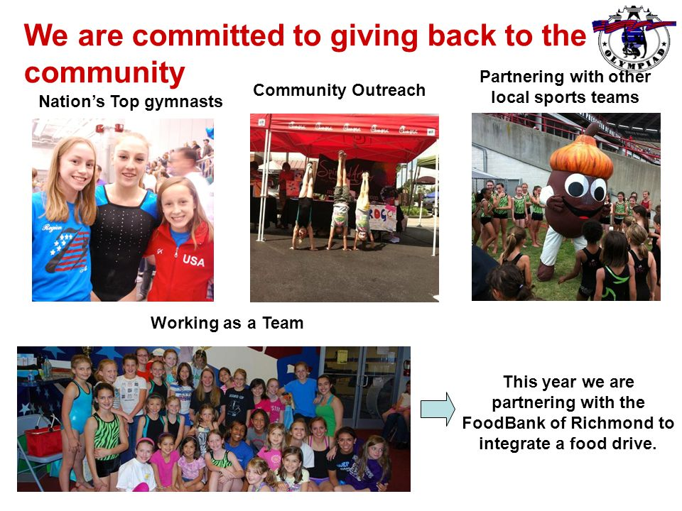 We are committed to giving back to the community Nation's Top gymnasts Community Outreach Working as a Team Partnering with other local sports teams This year we are partnering with the FoodBank of Richmond to integrate a food drive.