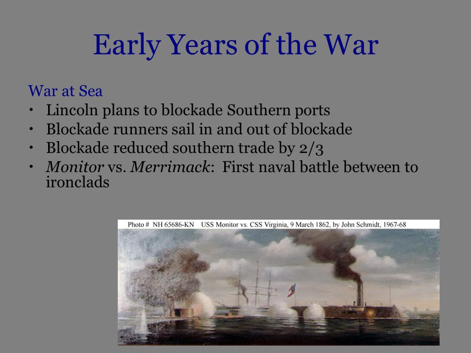Early Years of the War War at Sea Lincoln plans to blockade Southern ports Blockade runners sail in and out of blockade Blockade reduced southern trade by 2/3 Monitor vs.