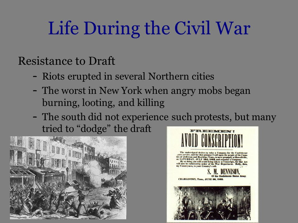 Life During the Civil War Resistance to Draft – Riots erupted in several Northern cities – The worst in New York when angry mobs began burning, looting, and killing – The south did not experience such protests, but many tried to dodge the draft