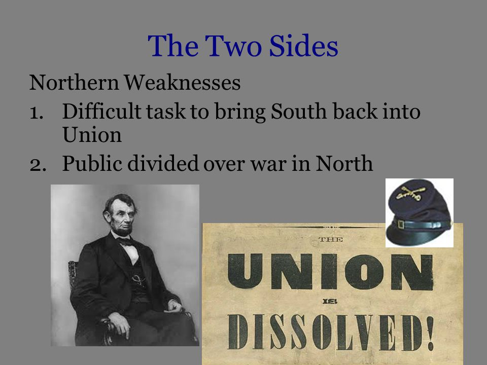 The Two Sides Southern Strengths and Weaknesses Strengths 1.Strong support from white population 2.Fight in familiar territory 3.Military leadership superior to north Jefferson Davis