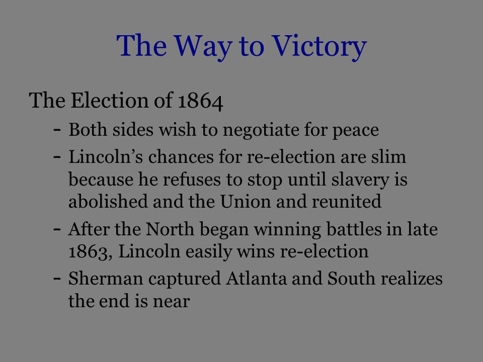 The Way to Victory The Election of 1864 – Both sides wish to negotiate for peace – Lincoln's chances for re-election are slim because he refuses to stop until slavery is abolished and the Union and reunited – After the North began winning battles in late 1863, Lincoln easily wins re-election – Sherman captured Atlanta and South realizes the end is near