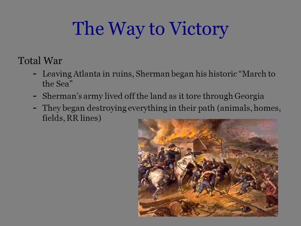 The Way to Victory Total War – Leaving Atlanta in ruins, Sherman began his historic March to the Sea – Sherman's army lived off the land as it tore through Georgia – They began destroying everything in their path (animals, homes, fields, RR lines)