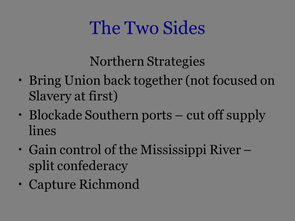 The Two Sides Northern Strategies Bring Union back together (not focused on Slavery at first) Blockade Southern ports – cut off supply lines Gain control of the Mississippi River – split confederacy Capture Richmond
