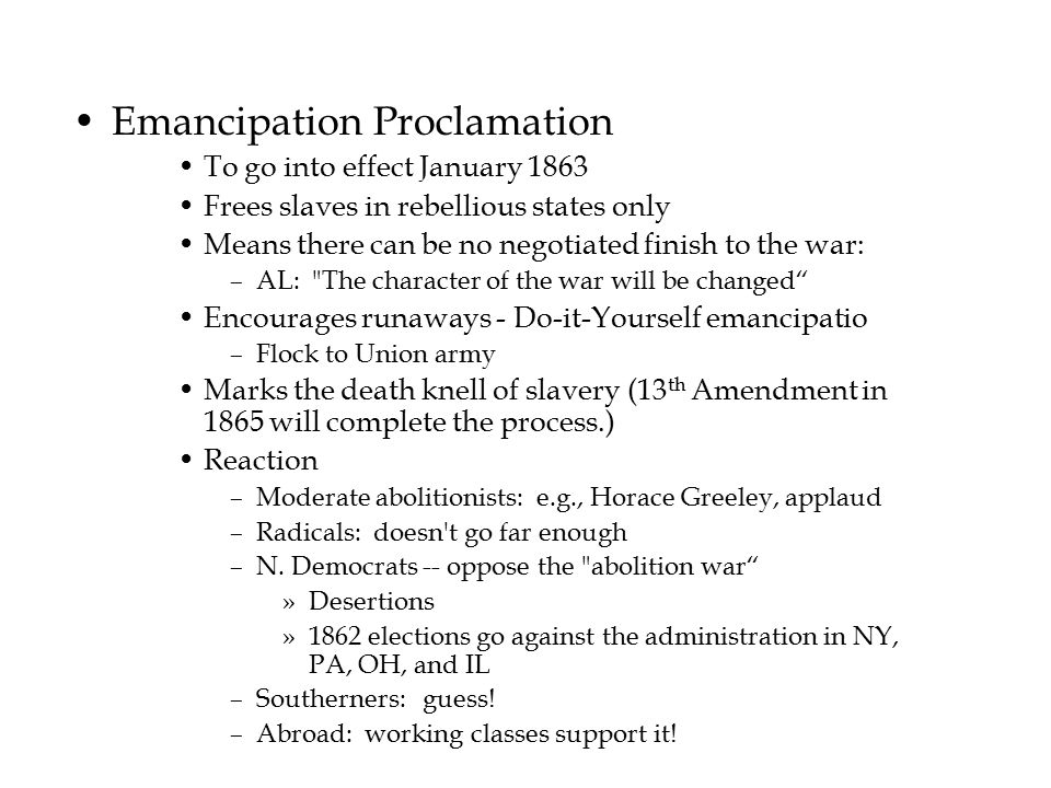 Emancipation Proclamation To go into effect January 1863 Frees slaves in rebellious states only Means there can be no negotiated finish to the war: –A