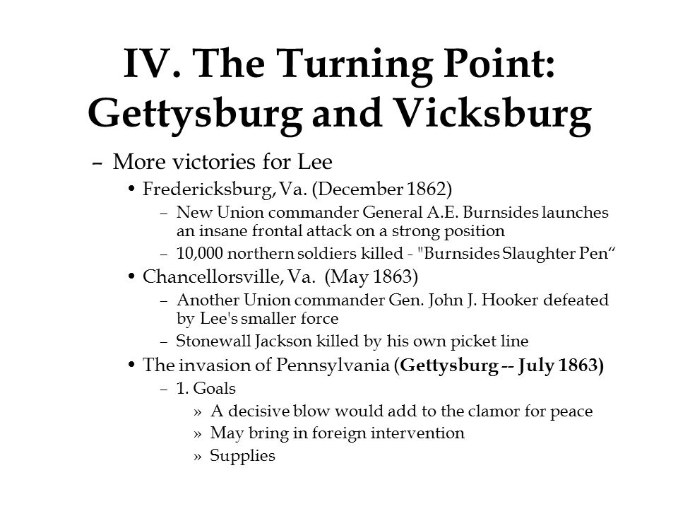 IV. The Turning Point: Gettysburg and Vicksburg –More victories for Lee Fredericksburg, Va. (December 1862) –New Union commander General A.E. Burnside