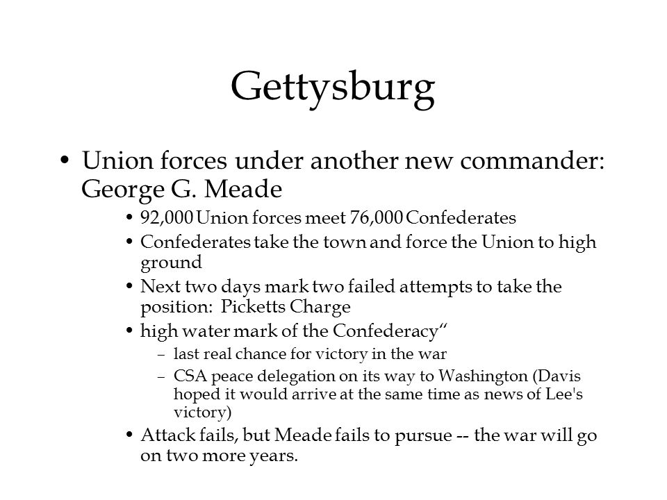 Gettysburg Union forces under another new commander: George G. Meade 92,000 Union forces meet 76,000 Confederates Confederates take the town and force