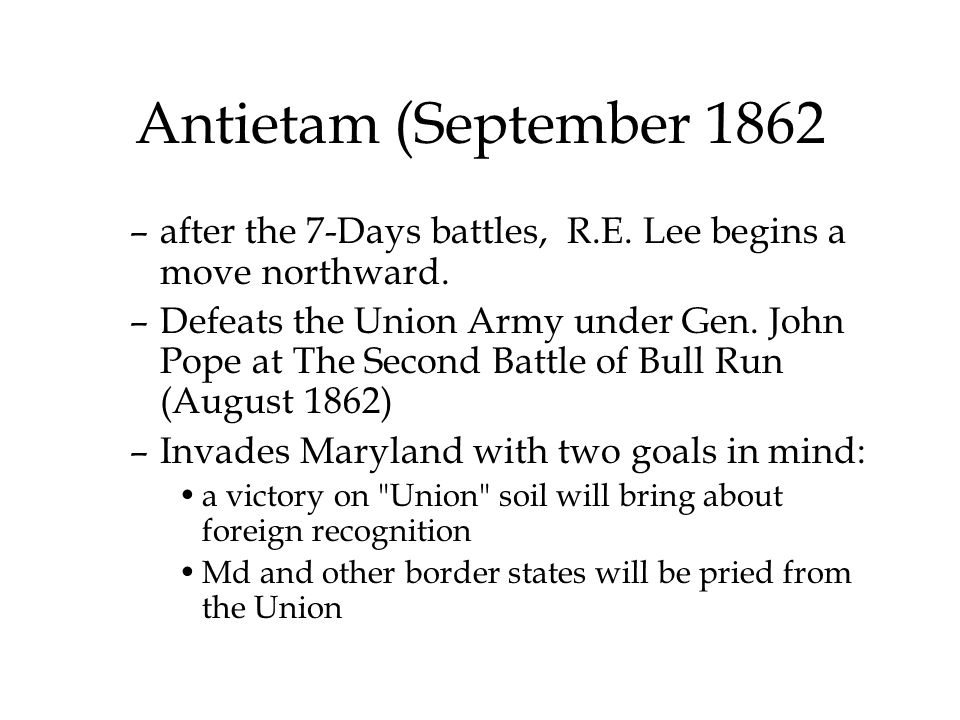 Antietam (September 1862 –after the 7-Days battles, R.E. Lee begins a move northward. –Defeats the Union Army under Gen. John Pope at The Second Battl