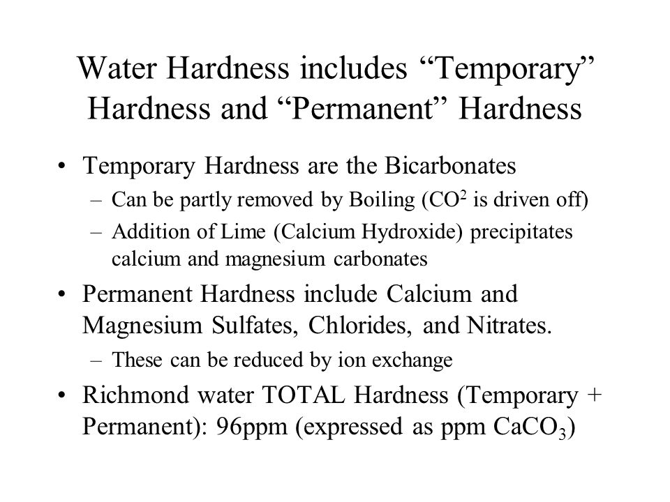 """Water Hardness includes """"Temporary"""" Hardness and """"Permanent"""" Hardness Temporary Hardness are the Bicarbonates –Can be partly removed by Boiling (CO 2"""