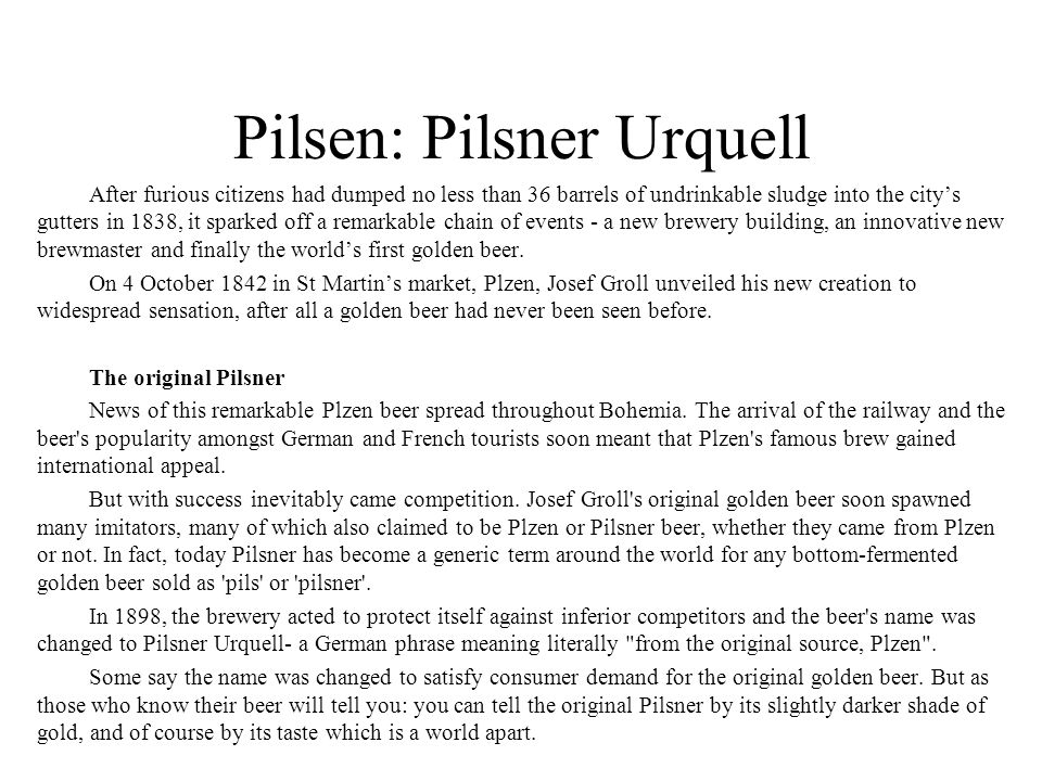 Pilsen: Pilsner Urquell After furious citizens had dumped no less than 36 barrels of undrinkable sludge into the city's gutters in 1838, it sparked of