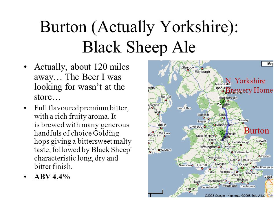 Burton (Actually Yorkshire): Black Sheep Ale Actually, about 120 miles away… The Beer I was looking for wasn't at the store… Full flavoured premium bi
