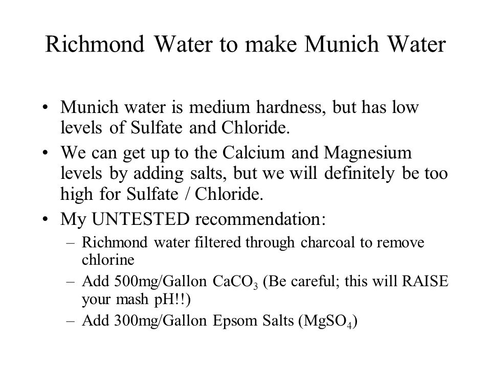 Richmond Water to make Munich Water Munich water is medium hardness, but has low levels of Sulfate and Chloride. We can get up to the Calcium and Magn